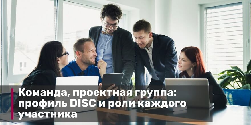 Команда, проектная группа: профиль DISC и роли каждого участника